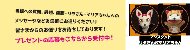 番組への質問、感想、齋藤・リタさん・マリアちゃんへのメッセージなどお気軽にお送りください♪皆さまからのお便りをお待ちしております! プレゼントの応募もこちらから受付中!